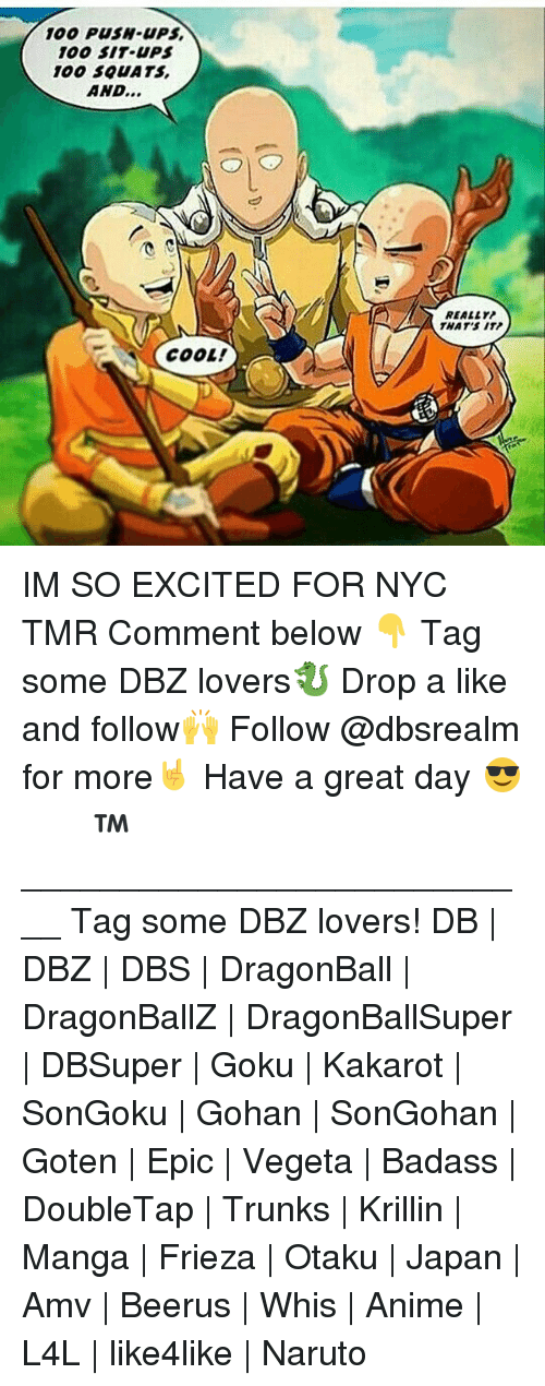 Frieza: 100 PUSH-UPS  100 SIT UPS  100 S0UATS  AND...  REALLY  THAT'S ITP  COOL! IM SO EXCITED FOR NYC TMR Comment below 👇 Tag some DBZ lovers🐉 Drop a like and follow🙌 Follow @dbsrealm for more🤘 Have a great day 😎 ドラゴンボール™ ♡ ___________________________ Tag some DBZ lovers! DB | DBZ | DBS | DragonBall | DragonBallZ | DragonBallSuper | DBSuper | Goku | Kakarot | SonGoku | Gohan | SonGohan | Goten | Epic | Vegeta | Badass | DoubleTap | Trunks | Krillin | Manga | Frieza | Otaku | Japan | Amv | Beerus | Whis | Anime | L4L | like4like | Naruto