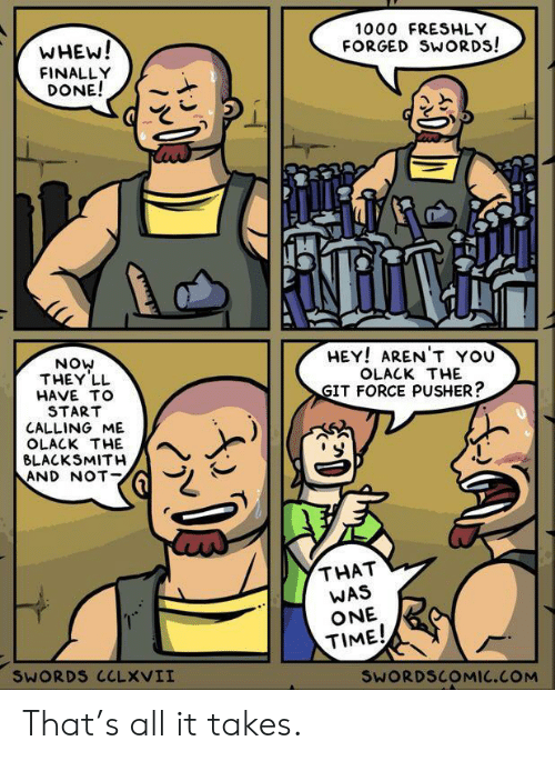 Time, Arent You, and Blacksmith: 1000 FRESHLY  WHEW!  FINALLY  DONE!  FORGED SWORDS!  HEY! AREN'T YOU  NOW  THEY LL  OLACK THE  GIT FORCE PUSHER?  HAVE TO  START  CALLING ME  OLACK THE  BLACKSMITH  AND NOT  THAT  WAS  ONE  TIME!  SWORDS CCLXVII  SWORDSCOMIC.COM That's all it takes.