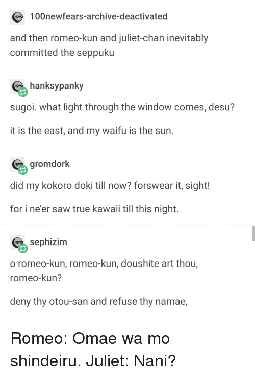 Saw, True, and Waifu: 100newfears-archive-deactivated  and then romeo-kun and juliet-chan inevitably  committed the seppuku  hanksypanky  sugoi. what light through the window comes, desu?  it is the east, and my waifu is the sun  gromdork  did my kokoro doki till now? forswear it, sight!  for i ne'er saw true kawaii till this night.  sephizim  o romeo-kun, romeo-kun, doushite art thou,  romeo-kun?  deny thy otou-san and refuse thy namae, Romeo: Omae wa mo shindeiru. Juliet: Nani?