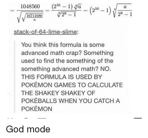 God, Pokemon, and Games: 1048560 (216 1)a_(216 -i  28 1  16711680  stack-of-64-lime-slime:  You think this formula is some  advanced math crap? Something  used to find the something of the  something advanced math? NO  THIS FORMULA IS USED BY  POKÉMON GAMES TO CALCULATE  THE SHAKEY SHAKEY OF  POKÉBALLS WHEN YOU CATCH A  POKÉMON God mode