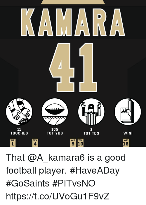 tot: 105  TOT YDS  2  TOT TDS  TOUCHES  WIN!  WK  WK  WK WK  WK  1  4  16 That @A_kamara6 is a good football player. #HaveADay  #GoSaints #PITvsNO https://t.co/UVoGu1F9vZ