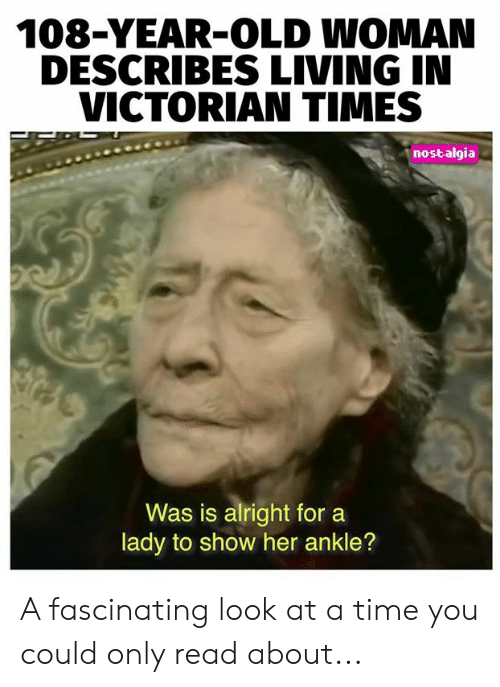 Memes, Nostalgia, and Old Woman: 108-YEAR-OLD WOMAN  DESCRIBES LIVING IN  VICTORIAN TIMES  nostalgia  Was is alright for  lady to show her ankle? A fascinating look at a time you could only read about...