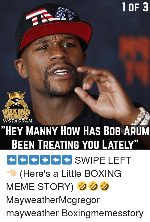 """Boxing, Instagram, and Mayweather: 10F 3  INSTAGRAM  """"HEY MANNY HOW HAS BOB ARUM  BEEN TREATING YOU LATELY, ⬅️⬅️⬅️⬅️⬅️⬅️ SWIPE LEFT 👈🏼 (Here's a Little BOXING MEME STORY) 🤣🤣🤣 MayweatherMcgregor mayweather Boxingmemesstory"""