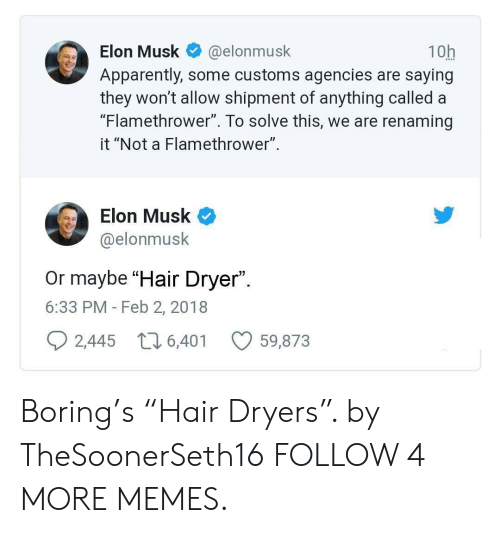 """flamethrower: 10h  Apparently, some customs agencies are saying  they won't allow shipment of anything called a  """"Flamethrower"""". To solve this, we are renaming  Elon Musk  @elonmusk  it """"Not a Flamethrower""""  Elon Musk  @elonmusk  Or maybe """"Hair Dryer"""".  6:33 PM - Feb 2, 2018  2,445  t6,401  59,873 Boring's """"Hair Dryers"""". by TheSoonerSeth16 FOLLOW 4 MORE MEMES."""