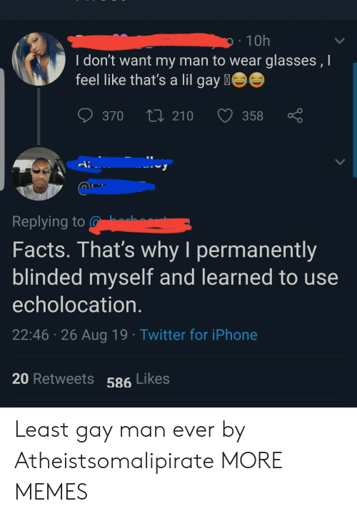 Dank, Facts, and Iphone: 10h  I don't want my man to wear glasses , I  feel like that's a lil gay  370  210  358  A  Replying to  Facts. That's why I permanently  blinded myself and learned to use  echolocation.  22:46 26 Aug 19 Twitter for iPhone  20 Retweets 586 Likes Least gay man ever by Atheistsomalipirate MORE MEMES