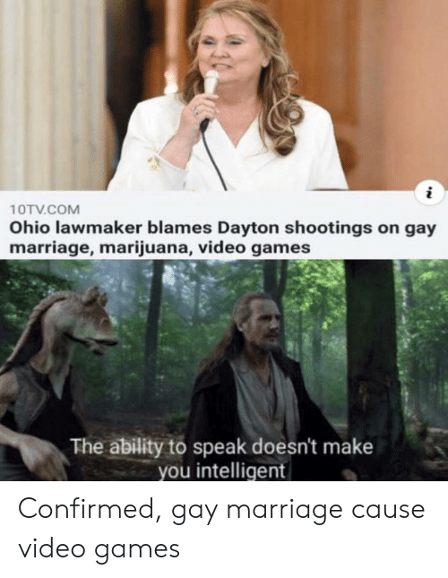 Gay Marriage: 10TV.COM  Ohio lawmaker blames Dayton shootings on gay  marriage, marijuana, video games  The ability to speak doesn't make  you intelligent Confirmed, gay marriage cause video games