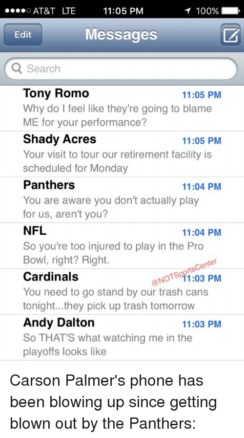 Andy Dalton: 11:05 PM  AT&T LTE  T 100%  Messages  Edit  Q Search  Tony Romo  11:05 PM  Why do feel like they're going to blame  ME for your performance?  Shady Acres  11:05 PM  Your visit to tour our retirement facility is  scheduled for Monday  Panthers  11:04 PM  You are aware you don't actually play  for us, aren't you?  NFL  11:04 PM  So you're too injured to play in the Pro  Bowl, right? Right.  Center  GONOTS rts PM  Cardinals  You need to go stand by our trash cans  tonight...they pick up trash tomorrow  Andy Dalton  11:03 PM  So THAT'S what watching me in the  playoffs looks like Carson Palmer's phone has been blowing up since getting blown out by the Panthers: