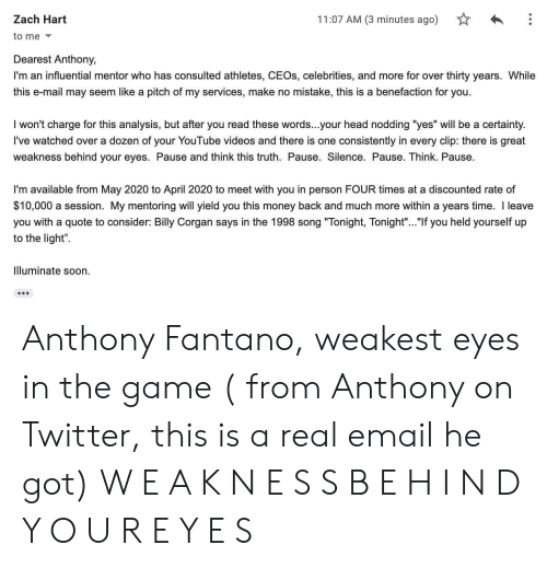 """Head, Money, and Soon...: 11:07 AM (3 minutes ago)  Zach Hart  to me  Dearest Anthony,  I'm an influential mentor who has consulted athletes, CEOS, celebrities, and more for over thirty years. While  this e-mail may seem like a pitch of my services, make no mistake, this is a benefaction for you.  I won't charge for this analysis, but after you read these words...your head nodding """"yes"""" will be a certainty.  I've watched over a dozen of your YouTube videos and there is one consistently in every clip: there is great  weakness behind your eyes. Pause and think this truth. Pause. Silence. Pause. Think. Pause.  I'm available from May 2020 to April 2020 to meet with you in person FOUR times at a discounted rate of  $10,000 a session. My mentoring will yield you this money back and much more within a years time. I leave  you with a quote to consider: Bily Corgan says in the 1998 song """"Tonight, Tonight"""".. """"If you held yourself up  to the light""""  Illuminate soon Anthony Fantano, weakest eyes in the game ( from Anthony on Twitter, this is a real email he got) W E A K N E S S B E H I N D Y O U R E Y E S"""