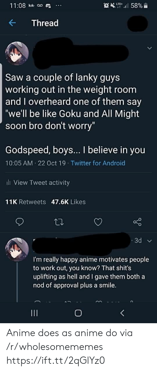 "Android, Anime, and Be Like: 11:08 kik aD  OXT58%  LTE  Thread  Saw a couple of lanky guys  working out in the weight room  and overheard one of them say  ""we'll be like Goku and All Might  soon bro don't worry""  Godspeed, boys... I believe in you  10:05 AM 22 Oct 19 Twitter for Android  l View Tweet activity  11K Retweets 47.6K Likes  3d  I'm really happy anime motivates people  to work out, you know? That shit's  uplifting as hell and I gave them both a  nod of approval plus a smile.  O Anime does as anime do via /r/wholesomememes https://ift.tt/2qGlYz0"