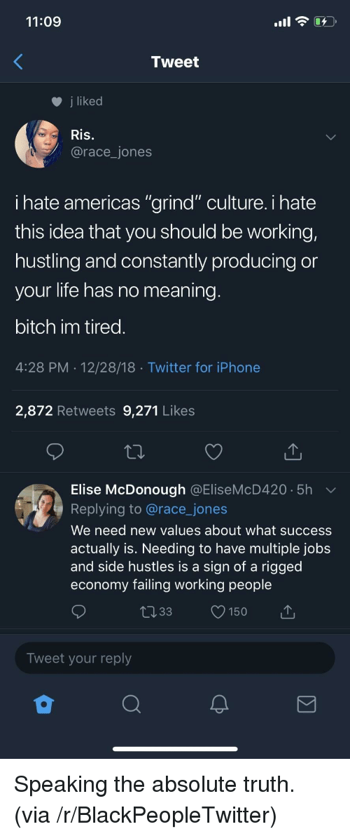 "elise: 11:09  Tweet  j liked  Ris.  @race_jones  ihate americas ""grind"" culture. i hate  this idea that you should be working,  hustling and constantly producing or  your life has no meaning  bitch im tired  4:28 PM 12/28/18 Twitter for iPhone  2,872 Retweets 9,271 Likes  Elise McDonough @EliseMcD420 5h  Replying to @race_jones  We need new values about what success  actually is. Needing to have multiple jobs  and side hustles is a sign of a rigged  economy failing working people  033 150  Tweet your reply Speaking the absolute truth. (via /r/BlackPeopleTwitter)"