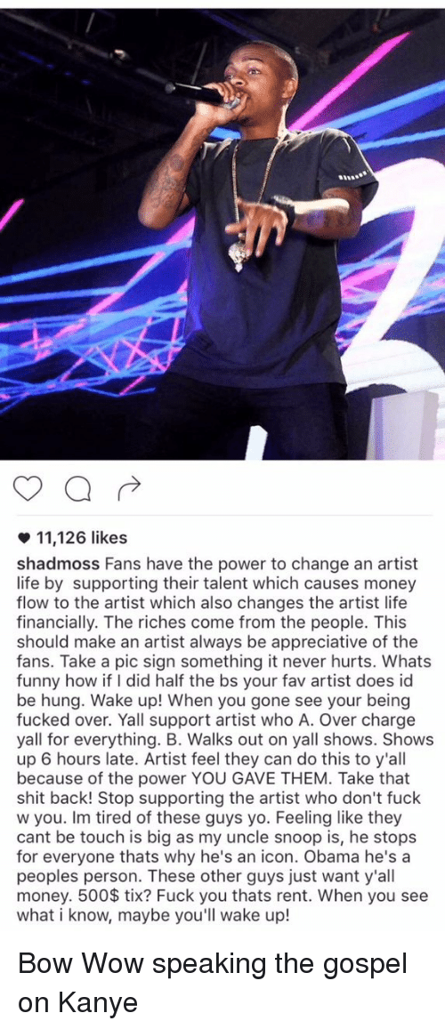 Kanye, Memes, and Snoop: 11,126 likes  shadmoss Fans have the power to change an artist  life by supporting their talent which causes money  flow to the artist which also changes the artist life  financially. The riches come from the people. This  should make an artist always be appreciative of the  fans. Take a pic sign something it never hurts. Whats  funny how if did half the bs your fav artist does id  be hung. Wake up! When you gone see your being  fucked over. Yall support artist who A. Over charge  yall for everything. B. Walks out on yall shows. Shows  up 6 hours late. Artist feel they can do this to y'all  because of the power YOU GAVE THEM. Take that  shit back! Stop supporting the artist who don't fuck  w you. Im tired of these guys yo. Feeling like they  cant be touch is big as my uncle snoop is, he stops  for everyone thats why he's an icon. Obama he's a  peoples person. These other guys just want y'all  money. 500 tix? Fuck you thats rent. When you see  what i know, maybe you  wake up Bow Wow speaking the gospel on Kanye