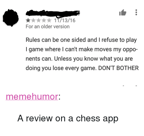 """Tumblr, Blog, and Chess: 11/13/16  For an older version  Rules can be one sided and I refuse to play  I game where I can't make moves my oppo-  nents can. Unless you know what you are  doing you lose every game. DON'T BOTHER <p><a href=""""http://memehumor.net/post/168406961818/a-review-on-a-chess-app"""" class=""""tumblr_blog"""">memehumor</a>:</p>  <blockquote><p>A review on a chess app</p></blockquote>"""