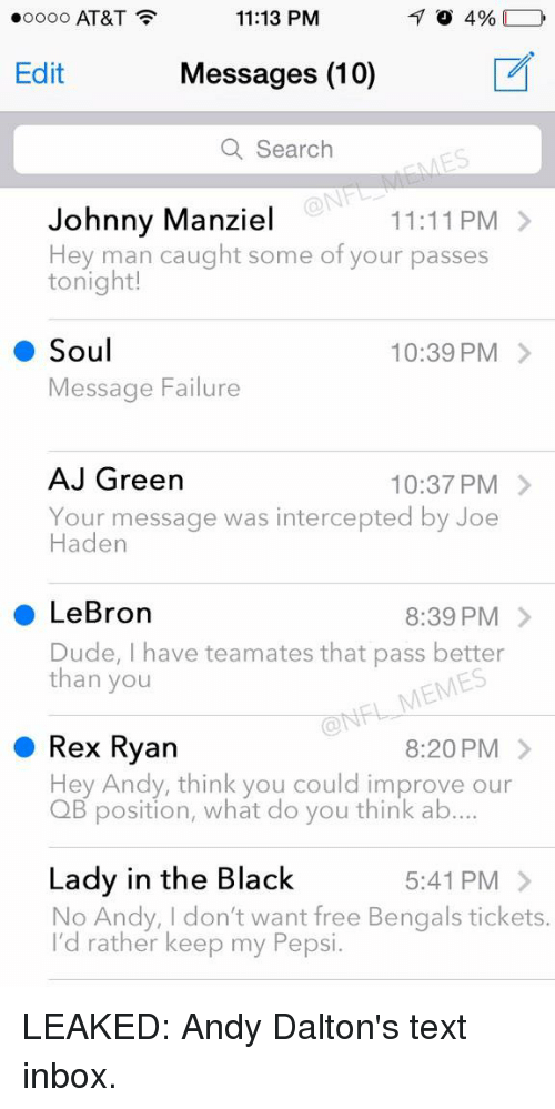 Dude, Football, and Johnny Manziel: 11:13 PM  4%  oooo AT&T  Edit  Messages (10)  a Search  Johnny Manziel  11:11 PM  Hey man caught some of your passes  tonight!  Soul  10:39 PM  Message Failure  AJ Green  10:37 PM  Your message was intercepted by Joe  Haden  LeBron  8:39 PM  Dude, I have teamates that pass better  than you  Rex Ryan  8:20 PM  Hey Andy, think you could improve our  QB position, what do you think ab....  Lady in the Black  5:41 PM  No Andy, don't want free Bengals tickets.  I'd rather keep my Pepsi. LEAKED: Andy Dalton's text inbox.