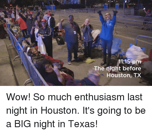 Wow, Houston, and Texas: 11:15 pm  The night before  Houston, TX Wow! So much enthusiasm last night in Houston. It's going to be a BIG night in Texas!