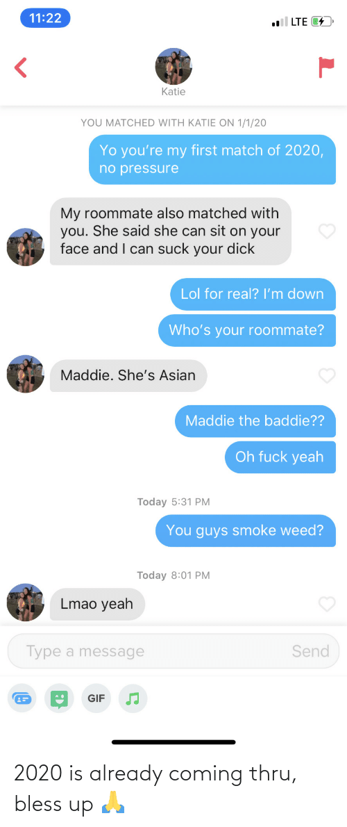 gif: 11:22  l LTE 4  Katie  YOU MATCHED WITH KATIE ON 1/1/20  Yo you're my first match of 2020,  no pressure  My roommate also matched with  you. She said she can sit on your  face and I can suck your dick  Lol for real? I'm down  Who's your roommate?  Maddie. She's Asian  Maddie the baddie??  Oh fuck yeah  Today 5:31 PM  You guys smoke weed?  Today 8:01 PM  Lmao yeah  Type a message  Send  GIF 2020 is already coming thru, bless up 🙏