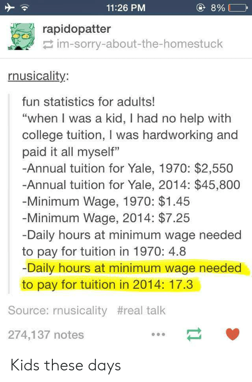 "College, Sorry, and Help: 11:26 PM  rapidopatter  im-sorry-about-the-homestuck  nusicality:  fun statistics for adults!  ""when I was a kid, I had no help with  college tuition, I was hardworking and  paid it all myself""  -Annual tuition for Yale, 1970: $2,550  -Annual tuition for Yale, 2014: $45,800  Minimum Wage, 1970: $1.45  Minimum Wage, 2014: $7.25  Daily hours at minimum wage needed  to pay for tuition in 1970: 4.8  Daily hours at minimum wage needed  to pay for tuition in 2014: 17.3  Source: rnusicality #real talk  274,137 notes Kids these days"