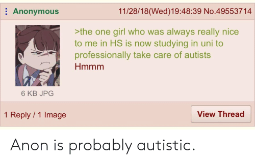 Autists: 11/28/18(Wed)19:48:39 No.49553714  Anonymous  >the one girl who was always really nice  to me in HS is now studying in uni to  professionally take care of autists  Hmmm  6 KB JPG  1 Reply 1 Image  View Thread Anon is probably autistic.