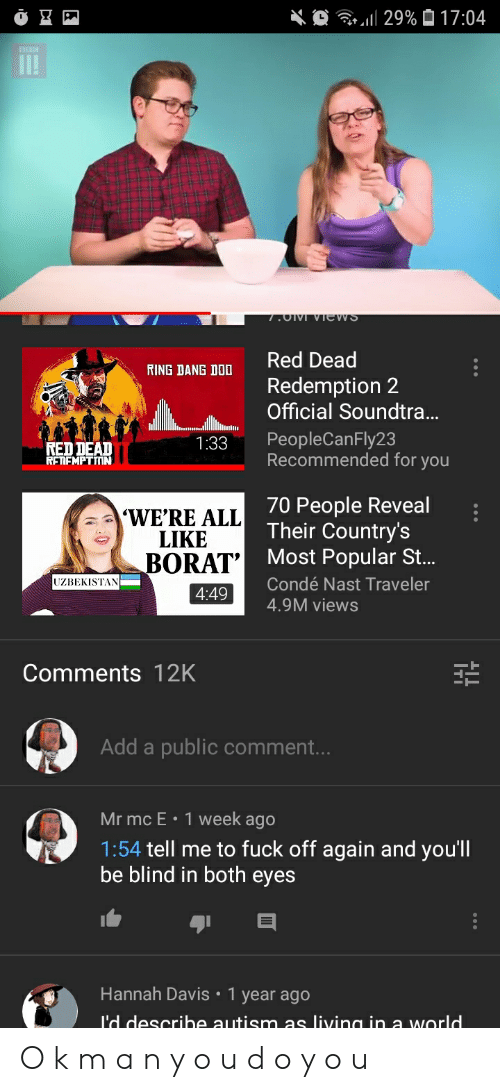 Autism, Fuck, and World: 11 29%  17:04  RING DANG DO Red Dead  Redemption 2  Official Soundtra..  NED DEAD  RETFMPTIIN  1:33 PeopleCanFly23  Recommended for you  WE'RE ALL  LIKE  BORAT  70 People Reveal  Their Country's  Most Popular St.  Condé Nast Traveler  4.9M views  UZBEKISTAN  4:49  Comments 12K  Add a public comment.  Mr mc E  1 week ago  1:54 tell me to fuck off again and you'll  be blind in both eyes  Hannah Davis 1 year ago  I'd descrihe autism as living in a world O k m a n y o u d o y o u