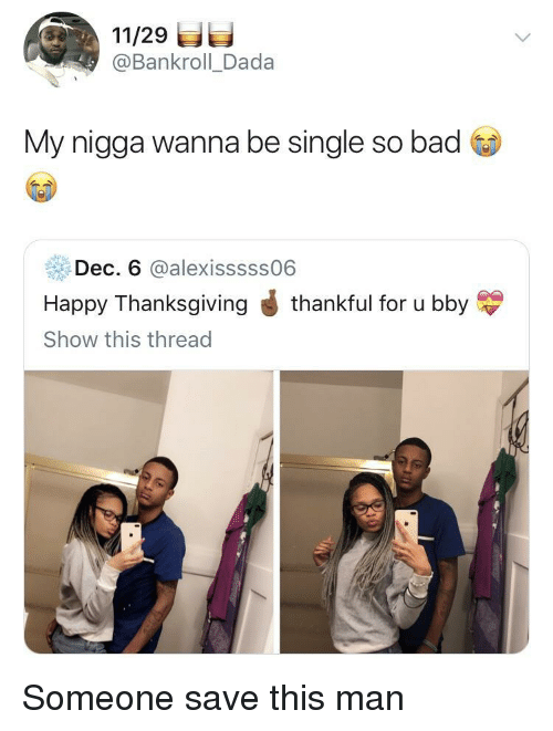 Bad, My Nigga, and Thanksgiving: 11/29  @Bankroll_Dada  My nigga wanna be single so bad  Dec. 6 @alexisssss06  Happy Thanksgiving J thankful for u bby  Show this thread Someone save this man