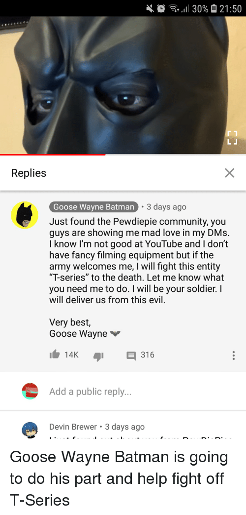 """Batman, Community, and Love: ,,11 30%  21:50  Replies  Goose Wayne Batman  3 days ago  Just found the Pewdiepie community, you  guys are showing me mad love in my DMs.  I know I'm not good at YouTube and I don't  have fancy filming equipment but if the  army welcomes me, I will fight this entity  """"T-series"""" to the death. Let me know what  you need me to do. I will be your soldier. l  will deliver us from this evil.  Very best,  Goose Wayne  14K 316  Add a public reply  Devin Brewer 3 days ago"""