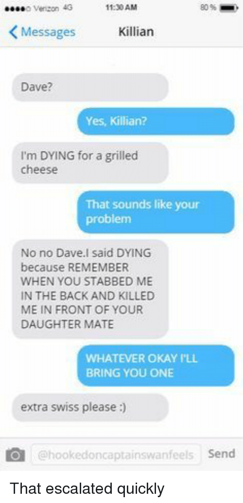 Okay, Swiss, and Bad Fake Texts: 11:30AM  80%-  KMessages Killian  Dave?  Yes, Killian?  I'm DYING for a grilled  cheese  That sounds like your  problem  No no Dave.l said DYING  because REMEMBER  WHEN YOU STABBED ME  IN THE BACK AND KILLED  ME IN FRONT OF YOUR  DAUGHTER MATE  WHATEVER OKAY PLL  BRING YOU ONE  extra swiss please:  เคไ  @hookedoncaptainswanfeels Send That escalated quickly