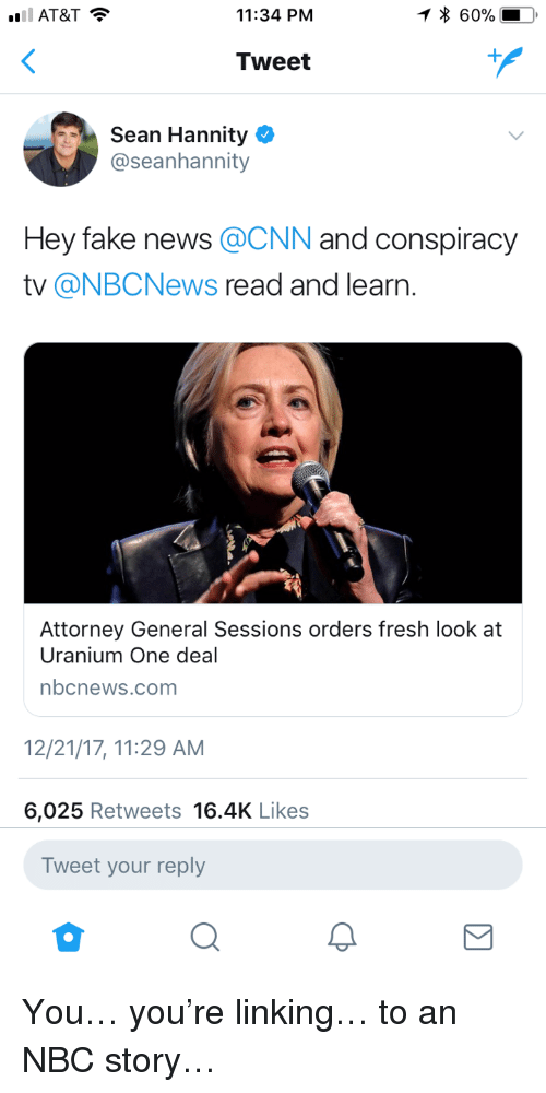 cnn.com, Fake, and Fresh: 11:34 PNM  * 60%  Tweet  Sean Hannity  @seanhannity  Hey fake news @CNN and conspiracy  tv @NBCNews read and learn.  Attorney General Sessions orders fresh look at  Uranium One deal  nbcnews.com  2/21/17, 11:29 AM  6,025 Retweets 16.4K Likes  Tweet your reply <p>You&hellip; you're linking&hellip; to an NBC story&hellip;</p>