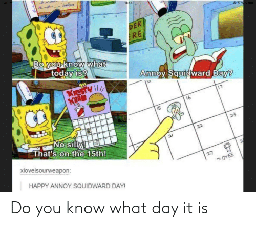 Squidward, Yo, and Happy: 11:44  DE  RE  DO yo Know what  today is  noy Squid  ward D  aw  Ka  16  That's on the 15th  xloveisourweapon:  HAPPY ANNOY SQUIDWARD DAY Do you know what day it is
