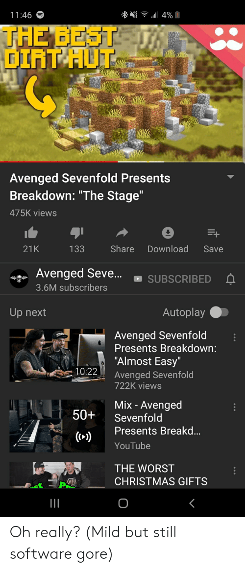 """Christmas, The Worst, and youtube.com: 11:46  4%  THE BEST  GIAT HUT  Avenged Sevenfold Presents  Breakdown: """"The Stage""""  475K views  Share  Download  21K  133  Save  Avenged Seve..  SUBSCRIBED  3.6M subscribers  Autoplay  Up next  Avenged Sevenfold  Presents Breakdown:  """"Almost Easy""""  10:22  Avenged Sevenfold  722K views  Mix - Avenged  50+  Sevenfold  Presents Break...  (>)  YouTube  THE WORST  CHRISTMAS GIFTS  O Oh really? (Mild but still software gore)"""