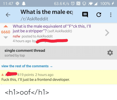 "NSFW: 11:47 *  63.6 K/s © N O  100% 4  What is the male eq  /r/AskReddit  What is the male equivalent of ""F*ck this, I'll  6660 just be a stripper""? (self.AskReddit)  <>  nsfw posted to AskReddit  4 hours ago by  single comment thread  sorted by top  view the rest of the comments -  419 points 2 hours ago  Fuck this, I'll just be a frontend developer. <h1>oof</h1>"