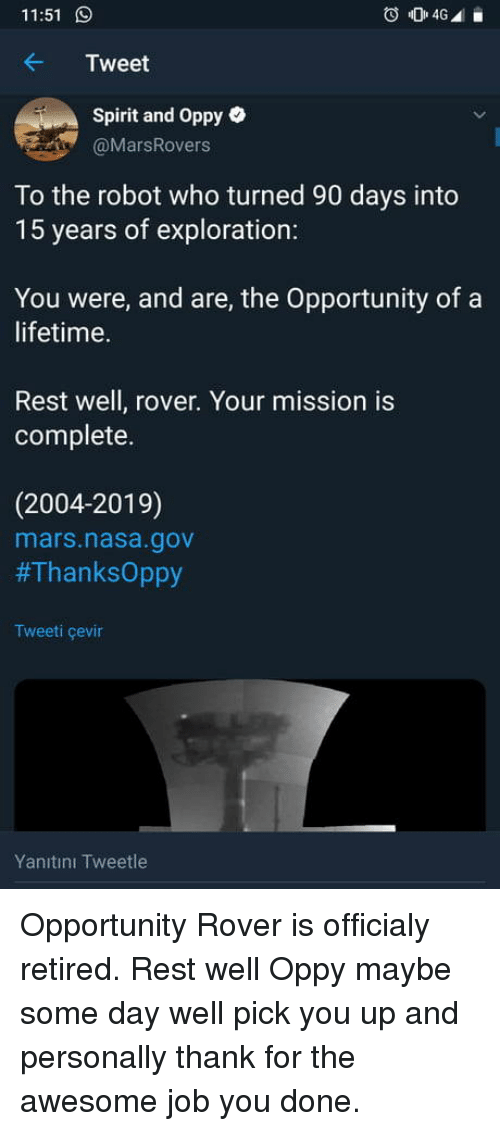 Retired: 11:51  Tweet  Spirit and Oppy e  @MarsRovers  To the robot who turned 90 days into  15 years of exploration:  You were, and are, the Opportunity of a  lifetime.  Rest well, rover. Your mission is  complete.  (2004-2019)  mars.nasa.gov  #ThanksOppy  Tweeti çevin  Yanıtını Tweetle Opportunity Rover is officialy retired. Rest well Oppy maybe some day well pick you up and personally thank for the awesome job you done.