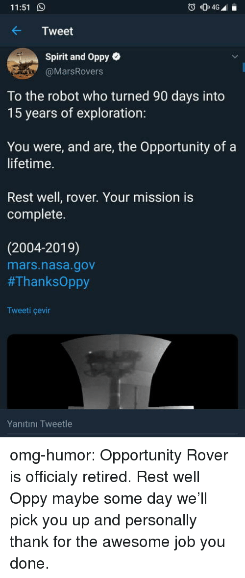 Retired: 11:51  Tweet  Spirit and Oppy e  @MarsRovers  To the robot who turned 90 days into  15 years of exploration:  You were, and are, the Opportunity of a  lifetime.  Rest well, rover. Your mission is  complete.  (2004-2019)  mars.nasa.gov  #ThanksOppy  Tweeti çevin  Yanıtını Tweetle omg-humor:  Opportunity Rover is officialy retired. Rest well Oppy maybe some day we'll pick you up and personally thank for the awesome job you done.