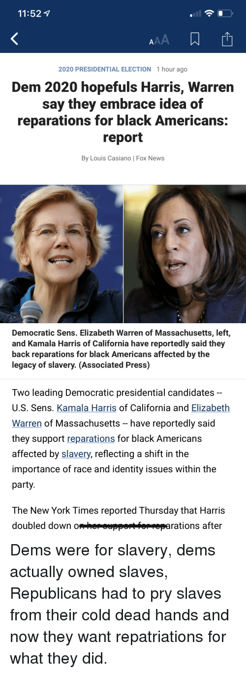 Elizabeth Warren, New York, and News: 11:52 v  2020 PRESIDENTIAL ELECTION 1 hour ago  Dem 2020 hopefuls Harris, Warren  say they embrace idea of  reparations for black Americans:  report  By Louis Casiano | Fox News  Democratic Sens. Elizabeth Warren of Massachusetts, left,  and Kamala Harris of California have reportedly said they  back reparations for black Americans affected by the  legacy of slavery. (Associated Press)  Two leading Democratic presidential candidates  U.S. Sens. Kamala Harris of California and Elizabeth  Warren of Massachusetts - have reportedly said  they support reparations for black Americans  affected by slavery, reflecting a shift in the  importance of race and identity issues within the  party  The New York Times reported Thursday that Harris  doubled down do  rations after Dems were for slavery, dems actually owned slaves, Republicans had to pry slaves from their cold dead hands and now they want repatriations for what they did.