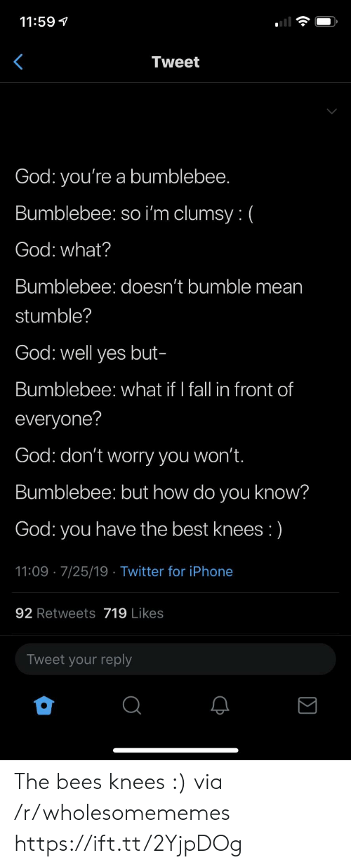 Bumble: 11:59  Tweet  God: you're a bumblebee.  Bumblebee: so i'm clumsy: (  God: what?  Bumblebee: doesn't bumble mean  stumble?  God: well yes but-  Bumblebee: what if I fall in front of  everyone?  God: don't worry you won't.  Bumblebee: but how do you know?  have the best knees :)  God:  you  11:09 7/25/19 Twitter for iPhone  92 Retweets 719 Likes  Tweet your reply The bees knees :) via /r/wholesomememes https://ift.tt/2YjpDOg
