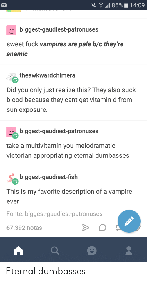 Fuck, Vitamin D, and Victorian: .11 86%. 14:09  biggest-gaudiest-patronuses  sweet fuck vampires are pale b/c they're  anemic  theawkwardchimera  Did you only just realize this? They also suck  blood because they cant get vitamin d from  sun exposure.  biggest-gaudiest-patronuses  take a multivitamin you melodramatic  victorian appropriating eternal dumbasses  biggest-gaudiest-fislh  This is my favorite description of a vampire  ever  Fonte: biggest-gaudiest-patronuses  67.392 notas Eternal dumbasses