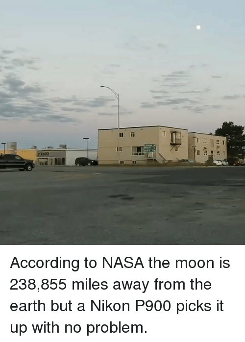 nikon p900: 11 According to NASA the moon is 238,855 miles away from the earth but a Nikon P900 picks it up with no problem.
