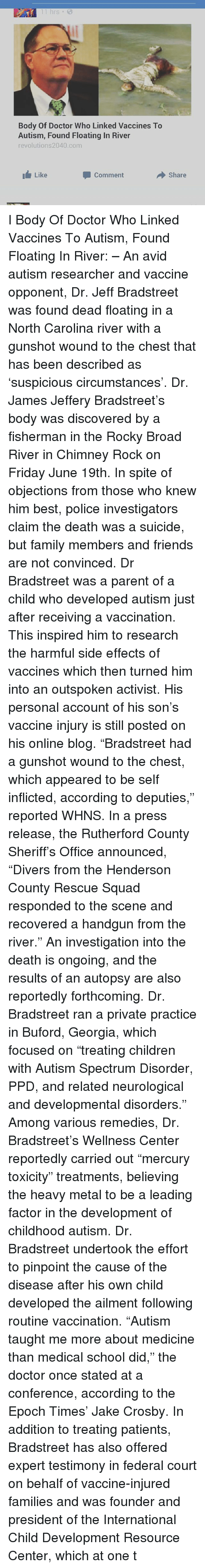 "rutherford: 11 hrs  Body Of Doctor Who Linked Vaccines To  Autism, Found Floating In River  revolutions2040 com  Like  Comment  Share I Body Of Doctor Who Linked Vaccines To Autism, Found Floating In River: – An avid autism researcher and vaccine opponent, Dr. Jeff Bradstreet was found dead floating in a North Carolina river with a gunshot wound to the chest that has been described as 'suspicious circumstances'. Dr. James Jeffery Bradstreet's body was discovered by a fisherman in the Rocky Broad River in Chimney Rock on Friday June 19th. In spite of objections from those who knew him best, police investigators claim the death was a suicide, but family members and friends are not convinced. Dr Bradstreet was a parent of a child who developed autism just after receiving a vaccination. This inspired him to research the harmful side effects of vaccines which then turned him into an outspoken activist. His personal account of his son's vaccine injury is still posted on his online blog. ""Bradstreet had a gunshot wound to the chest, which appeared to be self inflicted, according to deputies,"" reported WHNS. In a press release, the Rutherford County Sheriff's Office announced, ""Divers from the Henderson County Rescue Squad responded to the scene and recovered a handgun from the river."" An investigation into the death is ongoing, and the results of an autopsy are also reportedly forthcoming. Dr. Bradstreet ran a private practice in Buford, Georgia, which focused on ""treating children with Autism Spectrum Disorder, PPD, and related neurological and developmental disorders."" Among various remedies, Dr. Bradstreet's Wellness Center reportedly carried out ""mercury toxicity"" treatments, believing the heavy metal to be a leading factor in the development of childhood autism. Dr. Bradstreet undertook the effort to pinpoint the cause of the disease after his own child developed the ailment following routine vaccination. ""Autism taught me more about medicine than medical school did,"" the doctor once stated at a conference, according to the Epoch Times' Jake Crosby. In addition to treating patients, Bradstreet has also offered expert testimony in federal court on behalf of vaccine-injured families and was founder and president of the International Child Development Resource Center, which at one t"