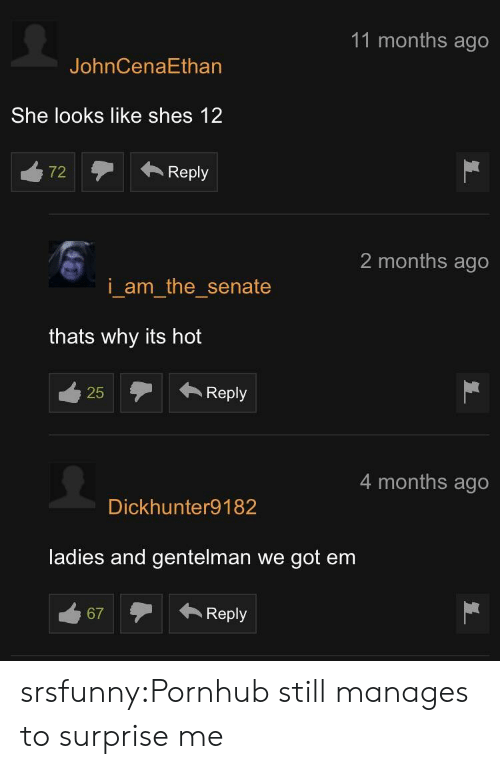 senate: 11 months ago  JohnCenaEthan  She looks like shes 12  72Reply  2 months ago  i am the senate  thats why its hot  25Reply  25  4 months ago  Dickhunter9182  ladies and gentelman we got em  67Reply srsfunny:Pornhub still manages to surprise me