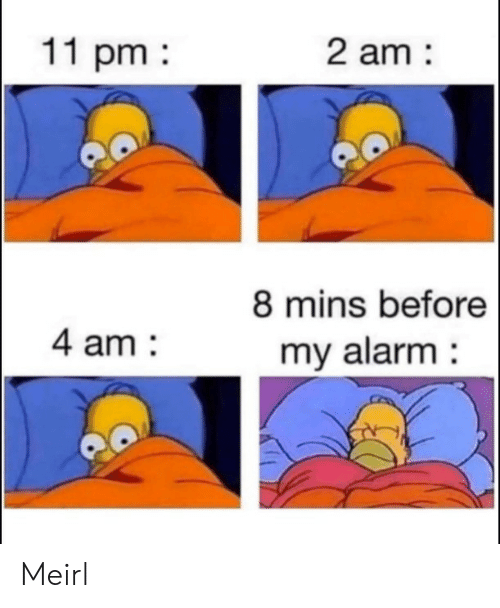 Alarm, MeIRL, and Mins: 11 pm  2 am  8 mins before  4 am  my alarm Meirl
