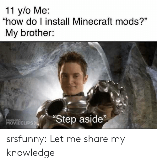"Minecraft, Tumblr, and Blog: 11 y/o Me:  ""how do I install Minecraft mods?""  My brother:  ""Step aside""  FANDANGO  MOVIECLIPS srsfunny:  Let me share my knowledge"