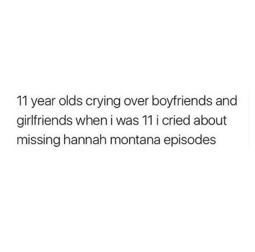 Hannah Montana: 11 year olds crying over boyfriends and  girlfriends when i was 11 i cried about  missing hannah montana episodes