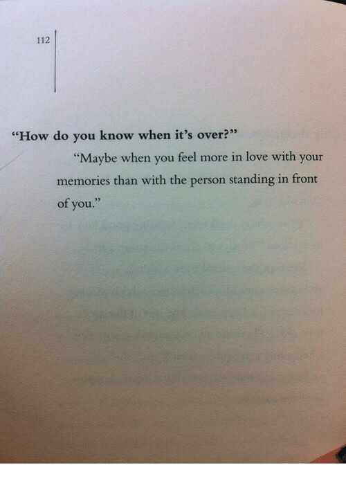 "Love, How, and You: 112  ""How do you know when it's over?""  ""Maybe when you feel more in love with your  memories than with the person standing in front  of you."""