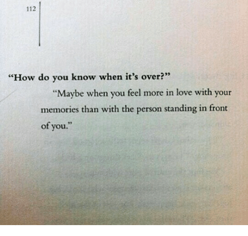 "Love, How, and You: 112  ""How do you know when it's over?  ""Maybe when you feel more in love with your  memories than with the person standing in front  of you."""