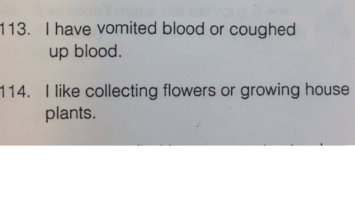 Flowers, House, and Blood: 113. I have vomited blood or coughed  up blood.  I like collecting flowers or growing house  plants.  114.