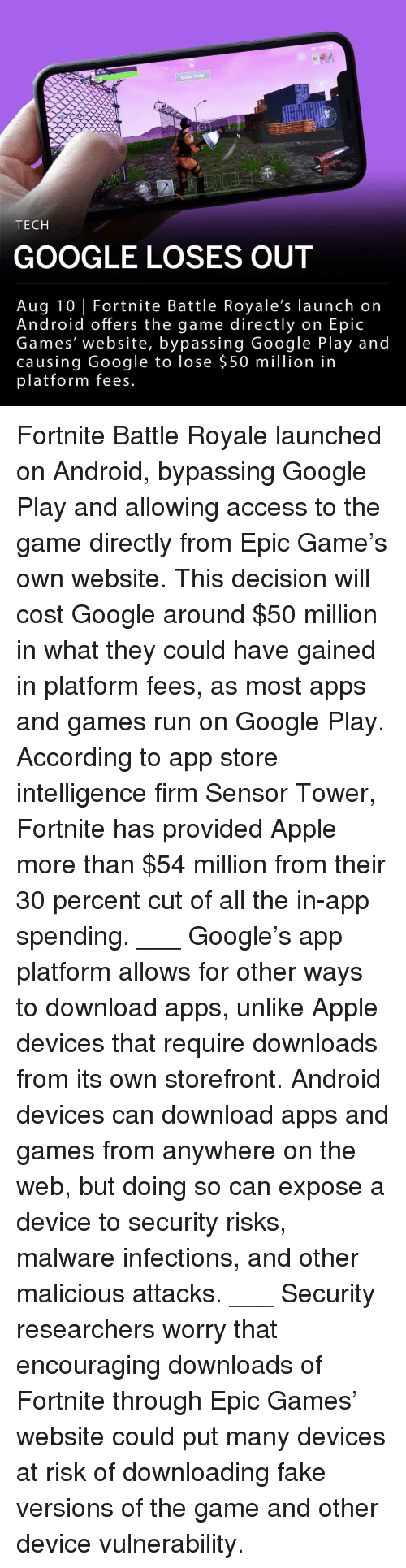 Anaconda, Android, and Apple: 11345  0 100  Show Help  TECH  GOOGLE LOSES OUT  Aug 10 Fortnite Battle Royale's launch on  Android offers the game directly on Epic  Games' website, bypassing Google Play and  causing Google to lose $50 million in  platform fees. Fortnite Battle Royale launched on Android, bypassing Google Play and allowing access to the game directly from Epic Game's own website. This decision will cost Google around $50 million in what they could have gained in platform fees, as most apps and games run on Google Play. According to app store intelligence firm Sensor Tower, Fortnite has provided Apple more than $54 million from their 30 percent cut of all the in-app spending. ___ Google's app platform allows for other ways to download apps, unlike Apple devices that require downloads from its own storefront. Android devices can download apps and games from anywhere on the web, but doing so can expose a device to security risks, malware infections, and other malicious attacks. ___ Security researchers worry that encouraging downloads of Fortnite through Epic Games' website could put many devices at risk of downloading fake versions of the game and other device vulnerability.