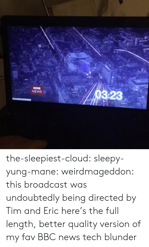 News, Target, and Tumblr: 114  NEWS  3:23 the-sleepiest-cloud: sleepy-yung-mane:  weirdmageddon:  this broadcast was undoubtedly being directed by Tim and Eric  here's the full length, better quality version of my fav BBC news tech blunder