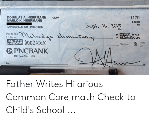 Common Core Math Meme: 1170  DOUGLAS A. HERRMANN  06/97  MARLO K. HERRMANN  PAINESVILLE, OH 44077-3689  Pay to the  6-12/410  322  Sept. I, 20s  Date  Order ofo  0000xxx  PNCBANK  .  Dollars  Features  Details on  Back  PNC Bank, NA·  070  For  MP Father Writes Hilarious Common Core math Check to Child's School ...
