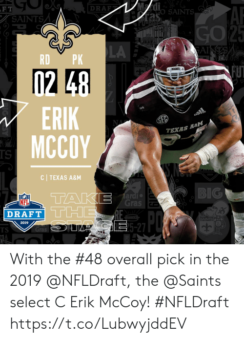 NFL draft: 12  0  DRAFT i  00 SAINTS  RAF  LA  RD PK  ERIK  MCCOY  ciaidlciS  TEXAS  IS  C TEXAS A&M  2019  BIG  Ti  TH  ardi  Gras c  NFL  DRAFT  2019  SAINT  5-27  TS With the #48 overall pick in the 2019 @NFLDraft, the @Saints select C Erik McCoy! #NFLDraft https://t.co/LubwyjddEV