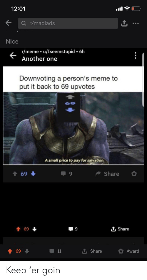 Another One, Meme, and Nice: 12:01  Q r/madlads  Nice  r/meme • u/Iseemstupid • 6h  Another one  Downvoting a person's meme to  put it back to 69 upvotes  69  1525C  A small price to pay for salvation.  Share  69  t Share  69  69  11  Share  Award Keep 'er goin