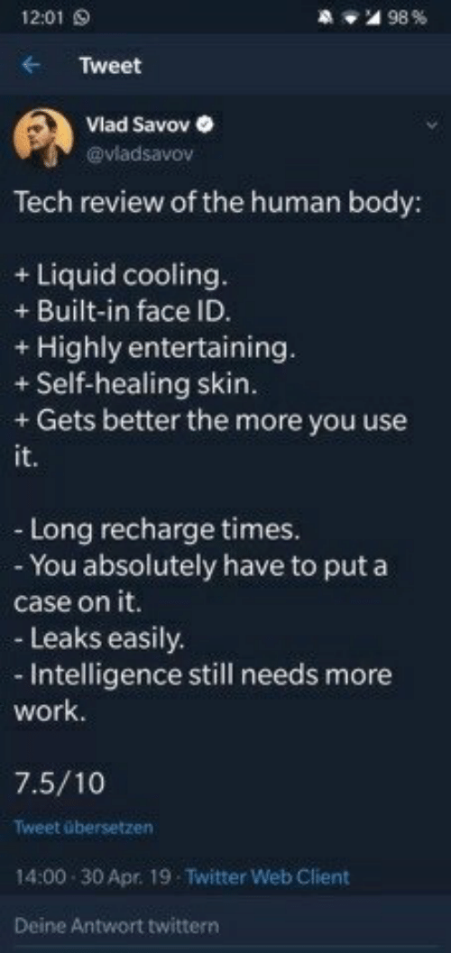 Twitter, Work, and Leaks: 12:01 S  'al 98 %  Tweet  Vlad Savov  @vladsavov  Tech review of the human body:  + Liquid cooling  + Built-in face ID  + Highly entertaining  + Self-healing skin  + Gets better the more you use  it.  - Long recharge times.  - You absolutely have to puta  case on it.  - Leaks easily  - Intelligence still needs more  work.  7.5/10  Tweet übersetzen  14:00 30 Apr. 19 Twitter Web Client  Deine Antwort twittern