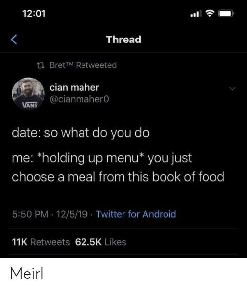 Vans: 12:01  Thread  23 BretTM Retweeted  cian maher  @cianmahero  VANS  date: so what do you do  me: *holding up menu* you just  choose a meal from this book of food  5:50 PM 12/5/19 · Twitter for Android  11K Retweets 62.5K Likes Meirl